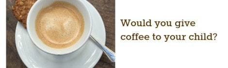 Would you give coffee to your child?