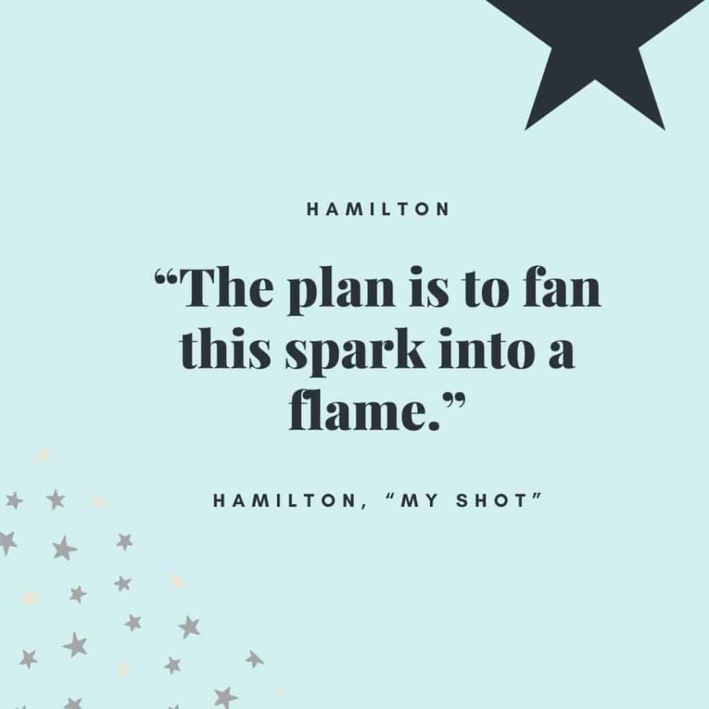 """The plan is to fan this spark into a flame."" - Hamilton, ""My Shot"""