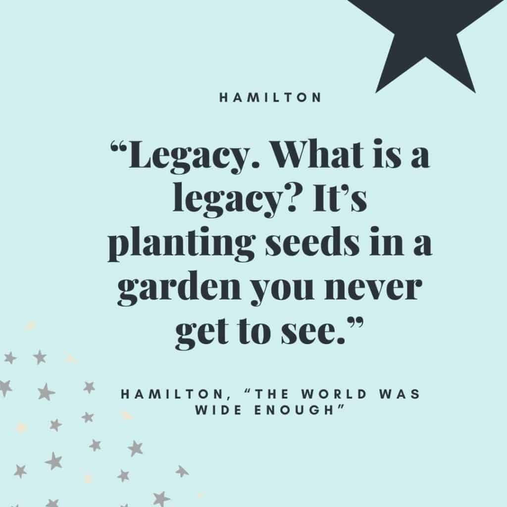 """Legacy. What is a legacy? It's planting seeds in a garden you never get to see."" - Alexander Hamilton"