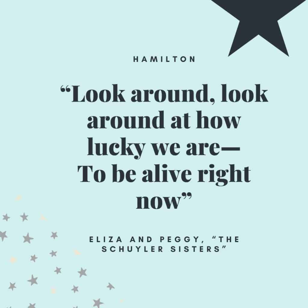"""Look around, look around at how lucky we are—To be alive right now"" - Eliza and Peggy, ""The Schuyler Sisters"""