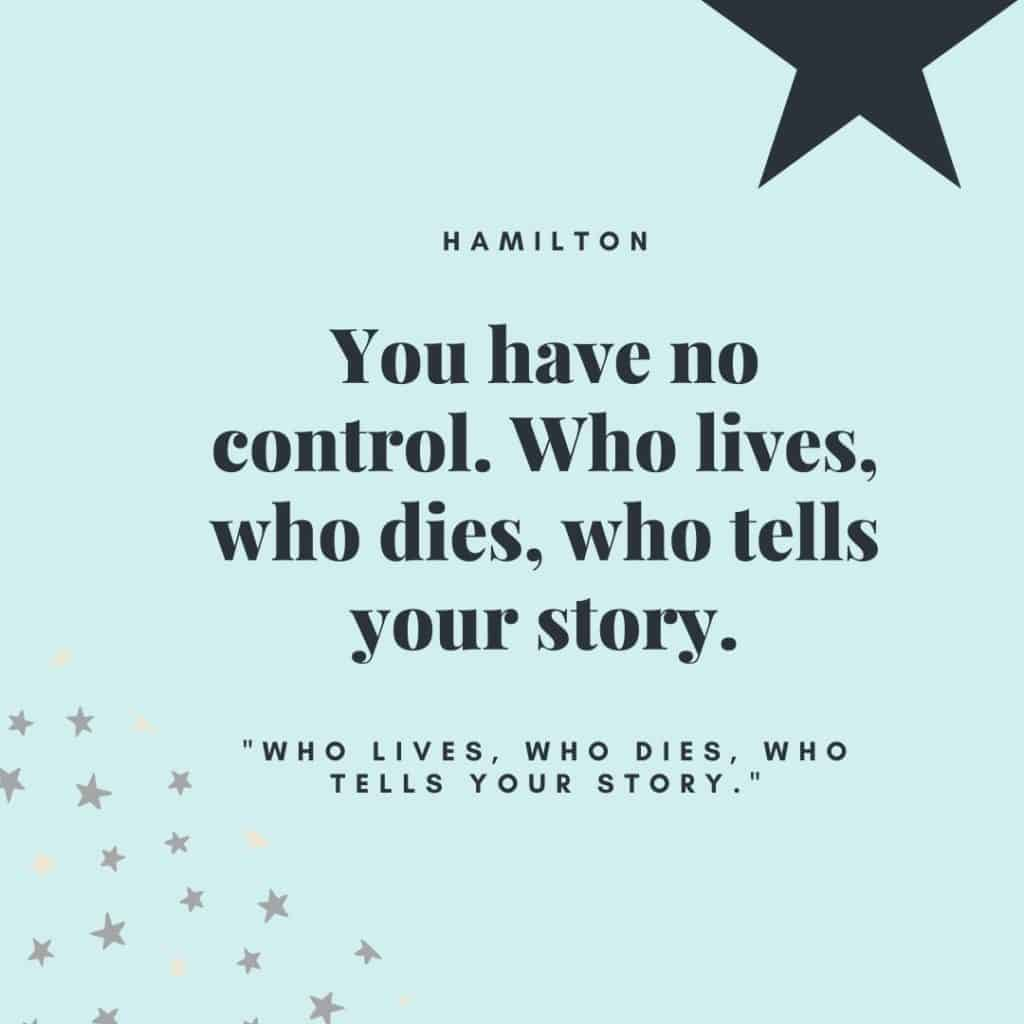"""You have no control. Who lives, who dies, who tells your story."" - Hamilton cast"